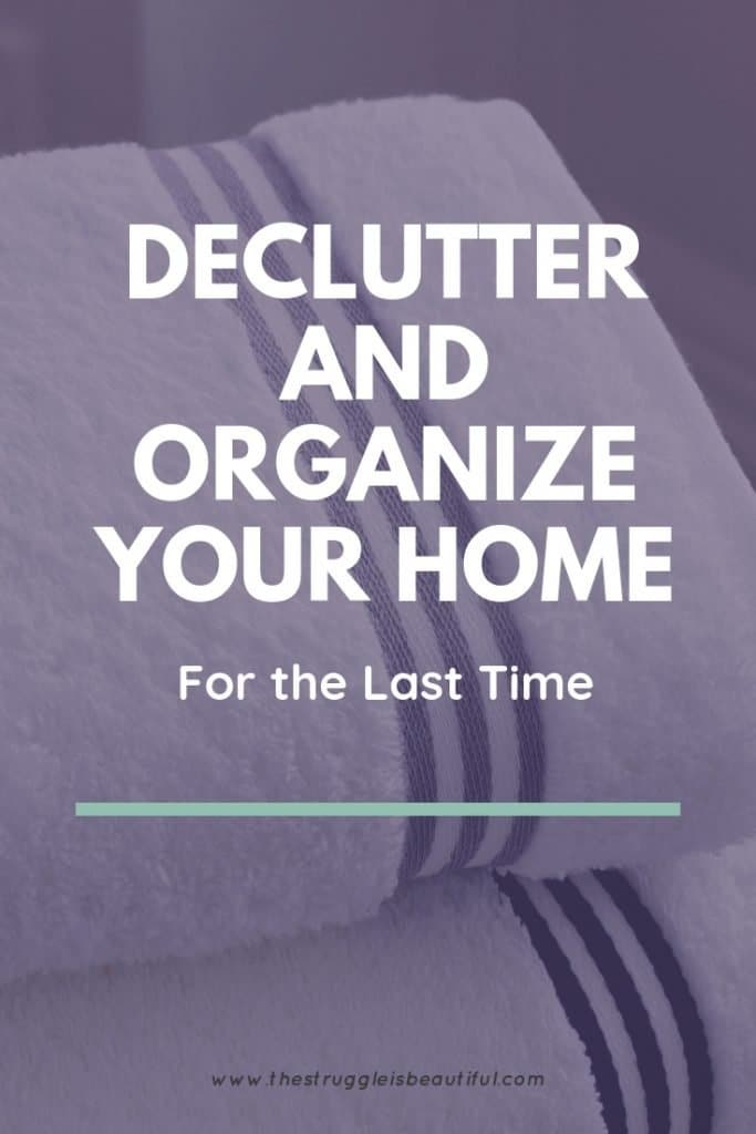 DECLUTTER AND ORGANIZE YOUR HOME FOR THE LAST TIME (text over image of clean white towels)