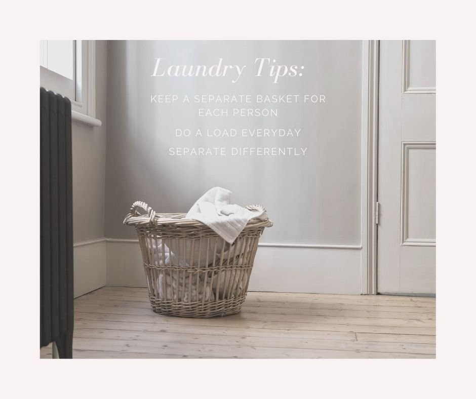 Laundry Tips: Keep a separate basket for each person. Do a load everyday. Separate differently.
